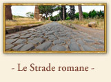 Le Strade romane: la Via Appia Antica, Roma L'immenso complesso di strade realizzate dai Romani rappresentano un'opera di straordinaria ingegneria. Con i loro complessivi 100.000 chilometri sono certamente il monumento pi 'lungo' che ci  arrivato e il pi grande contributo di Roma allo sviluppo della civilt. Le strade rappresentavano per Roma uno strumento fondamentale e indispensabile all'espansione e al controllo dell'impero. I tracciati quasi sempre rettilinei di questi lunghissime arterie  che a volte ripercorrevano antiche vie, come nel caso della Via Salaria, la strada dove si trasportava il Sale  erano percorsi dagli eserciti, ma anche da commercianti, corrieri o comuni viandanti.